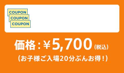 価格:¥5,700(税込)(お子様ご入場30分ぶんお得!)