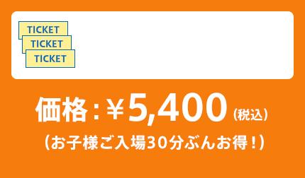 価格:¥5,400(税込)(お子様ご入場30分ぶんお得!)