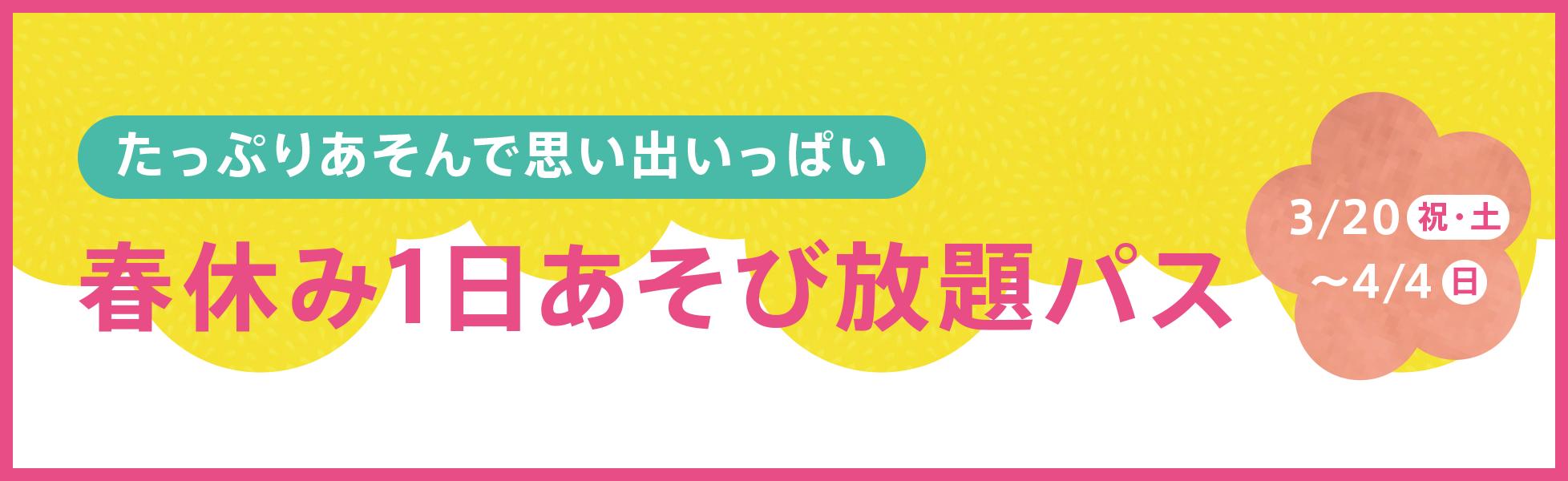 たっぷり遊んで思い出いっぱい!春休み1日あそび放題パス3/20祝・土~4/4日